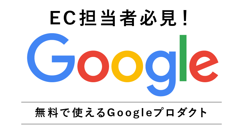 無料で使える!ECサイトに欠かせないGoogleプロダクトのご紹介