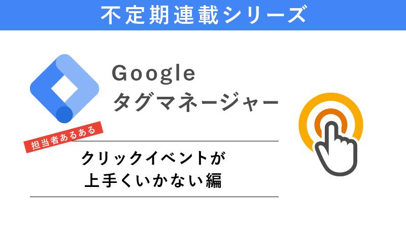Googleタグマネージャーあるある ~クリックイベントが上手くいかない編~