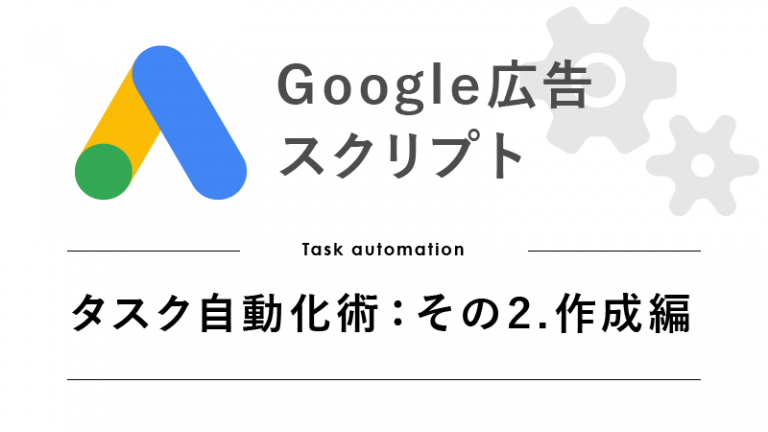 Google広告スクリプトで行うタスク自動化術(その2.作成編)